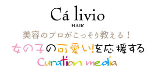 Ca livio[カリビオ]は神戸にある[ヘア・ネイル・アイラッシュ] の専門店がコラボレーションしたトータルビューティーサロンです。 » 美容のプロが教える!女の子の可愛いを応援するキュレーションメディア